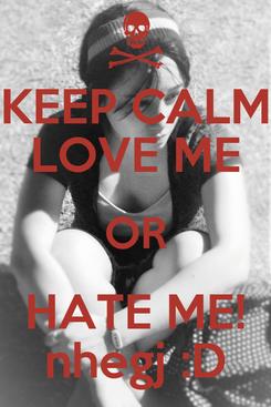 Poster: KEEP CALM LOVE ME OR HATE ME! nhegj :D
