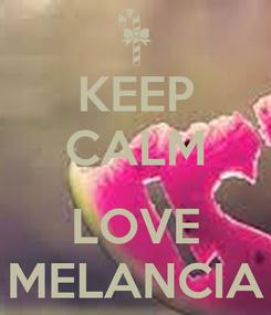 Poster: KEEP CALM  LOVE MELANCIA