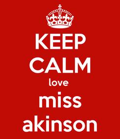 Poster: KEEP CALM love  miss akinson