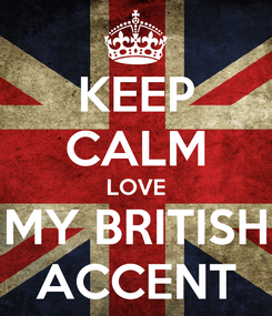 Poster: KEEP CALM LOVE MY BRITISH ACCENT