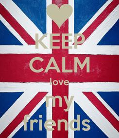Poster: KEEP CALM love my friends