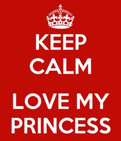 Poster: KEEP CALM  LOVE MY PRINCESS