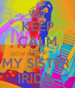 Poster: KEEP CALM LOVE MY SISTER  IRIDA