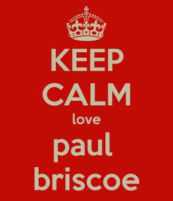 Poster: KEEP CALM love paul  briscoe