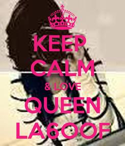 Poster: KEEP  CALM & LOVE QUEEN LA6OOF