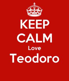 Poster: KEEP CALM Love Teodoro