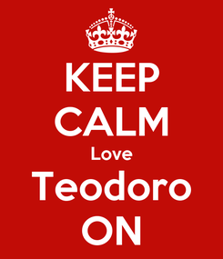 Poster: KEEP CALM Love Teodoro ON