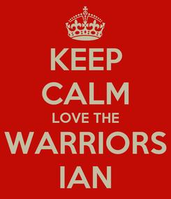 Poster: KEEP CALM LOVE THE WARRIORS IAN