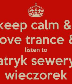 Poster: keep calm &  love trance & listen to patryk seweryn wieczorek
