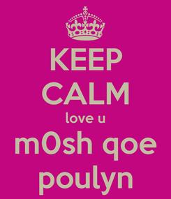 Poster: KEEP CALM love u m0sh qoe poulyn