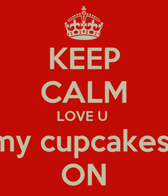 Poster: KEEP CALM LOVE U  my cupcakes  ON