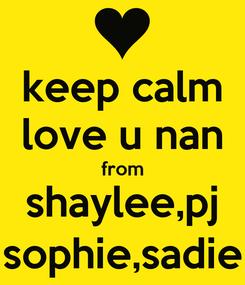 Poster: keep calm love u nan from shaylee,pj sophie,sadie