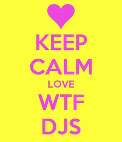 Poster: KEEP CALM LOVE WTF DJS