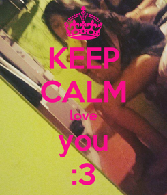 Poster: KEEP CALM love you :3
