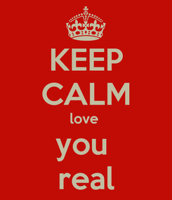Poster: KEEP CALM love  you  real