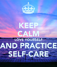 Poster: KEEP CALM LOVE YOURSELF AND PRACTICE SELF-CARE