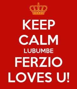 Poster: KEEP CALM LUBUMBE FERZIO LOVES U!