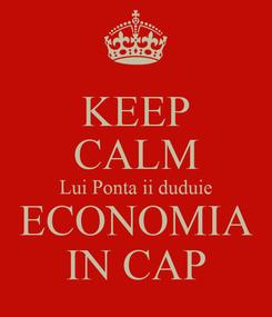 Poster: KEEP CALM Lui Ponta ii duduie ECONOMIA IN CAP