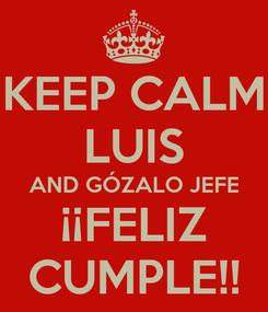 Poster: KEEP CALM LUIS AND GÓZALO JEFE ¡¡FELIZ CUMPLE!!