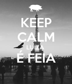Poster: KEEP CALM LUIZA  É FEIA