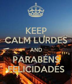 Poster: KEEP CALM LURDES AND PARABÉNS FELICIDADES