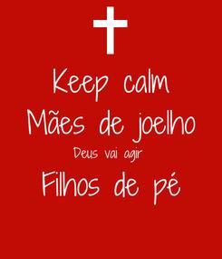 Poster: Keep calm Mães de joelho Deus vai agir  Filhos de pé