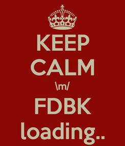 Poster: KEEP CALM \m/ FDBK loading..