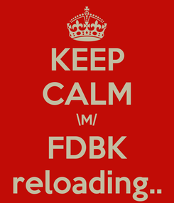 Poster: KEEP CALM \M/ FDBK reloading..