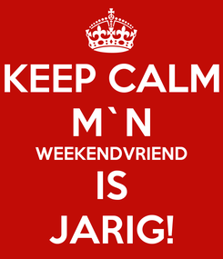 Poster: KEEP CALM M`N WEEKENDVRIEND IS JARIG!