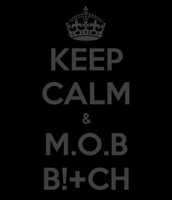 Poster: KEEP CALM & M.O.B B!+CH