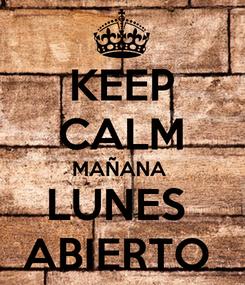 Poster: KEEP CALM MAÑANA  LUNES  ABIERTO