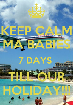 Poster: KEEP CALM MA BABIES 7 DAYS  TILL OUR HOLIDAY!!!