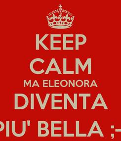 Poster: KEEP CALM MA ELEONORA DIVENTA PIU' BELLA ;-)