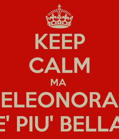 Poster: KEEP CALM MA  ELEONORA E' PIU' BELLA