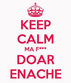 Poster: KEEP CALM MA F*** DOAR ENACHE