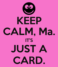 Poster: KEEP CALM, Ma. IT'S JUST A CARD.