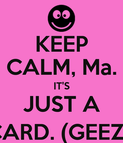 Poster: KEEP CALM, Ma. IT'S JUST A CARD. (GEEZ.)