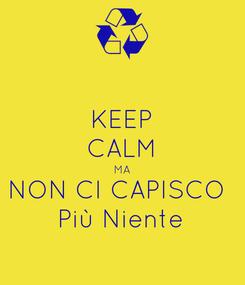 Poster: KEEP CALM MA NON CI CAPISCO  Più Niente