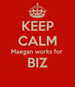 Poster: KEEP CALM Maegan works for  BIZ
