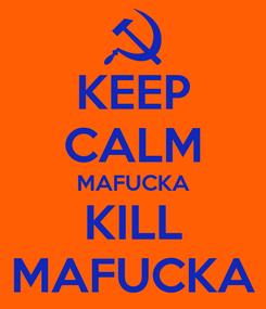 Poster: KEEP CALM MAFUCKA KILL MAFUCKA