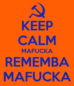Poster: KEEP CALM MAFUCKA REMEMBA MAFUCKA