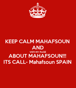 Poster: KEEP CALM MAHAFSOUN AND VISTI MY PAGE ABOUT MAHAFSOUN!!! ITS CALL- Mahafsoun SPAIN