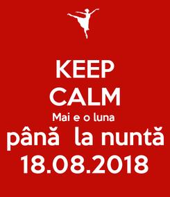 Poster: KEEP CALM Mai e o luna  până  la nuntă 18.08.2018