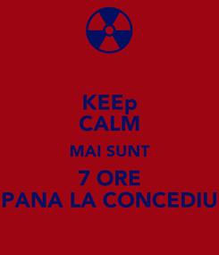Poster: KEEp CALM MAI SUNT 7 ORE PANA LA CONCEDIU