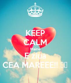 Poster: KEEP CALM Maine E ziua CEA MAREEE!! ❤️