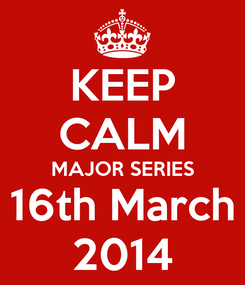 Poster: KEEP CALM MAJOR SERIES 16th March 2014