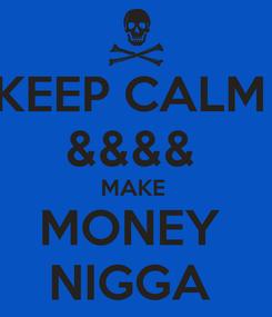 Poster: KEEP CALM  &&&&  MAKE  MONEY  NIGGA