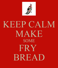 Poster: KEEP CALM MAKE SOME FRY  BREAD