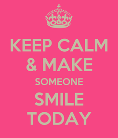Poster: KEEP CALM & MAKE SOMEONE SMILE TODAY