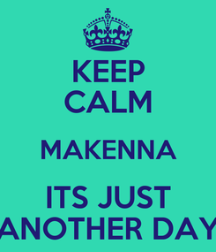 Poster: KEEP CALM MAKENNA ITS JUST ANOTHER DAY